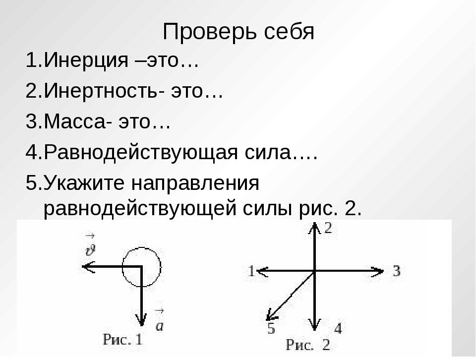 Проверь себя 1.Инерция –это… 2.Инертность- это… 3.Масса- это… 4.Равнодействую...