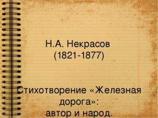 Н.А. Некрасов (1821-1877) Стихотворение «Железная дорога»: автор и народ.