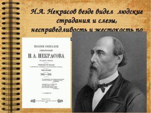 Н.А. Некрасов везде видел людские страдания и слезы, несправедливость и жесто