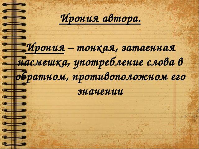 Ирония автора. Ирония – тонкая, затаенная насмешка, употребление слова в обра...
