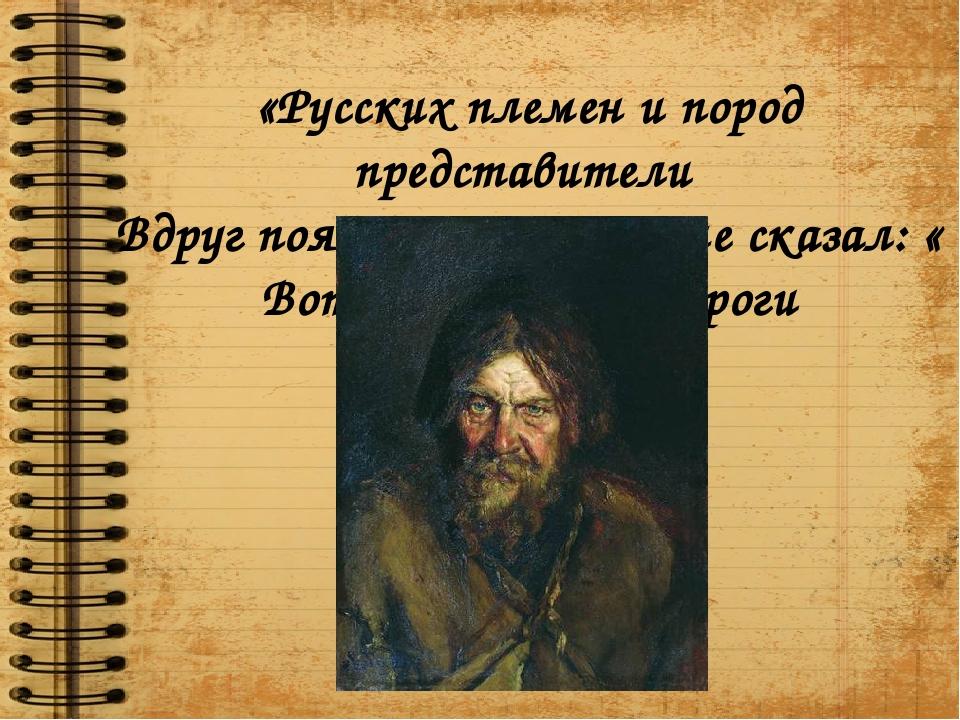 «Русских племен и пород представители Вдруг появились – и он мне сказал: « Во...