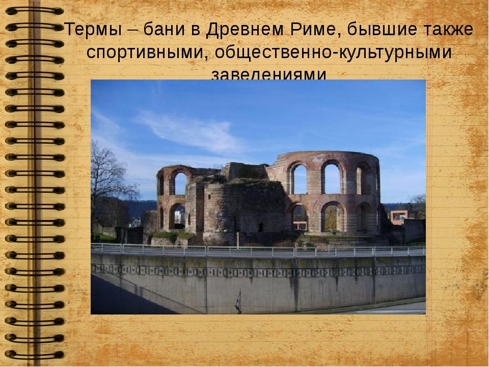 Термы – бани в Древнем Риме, бывшие также спортивными, общественно-культурным...