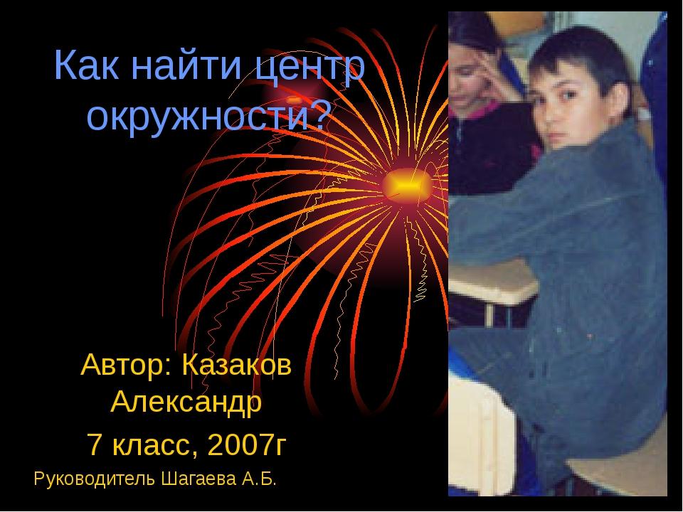 Как найти центр окружности? Автор: Казаков Александр 7 класс, 2007г Руководит...
