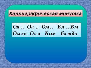 Оя .. Ол .. Ом.. Бл .. Бм Омск Оля Бим блюдо Каллиграфическая минутка