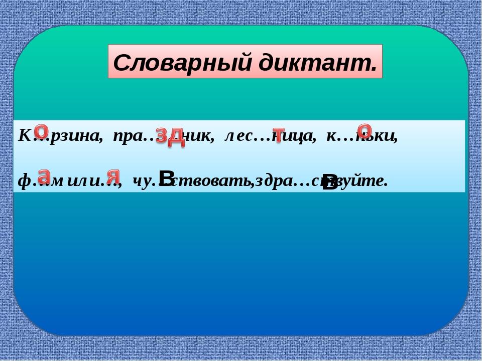 Словарный диктант. К…рзина, пра……ник, лес…ница, к…ньки, ф…мили…, чу…ствовать...