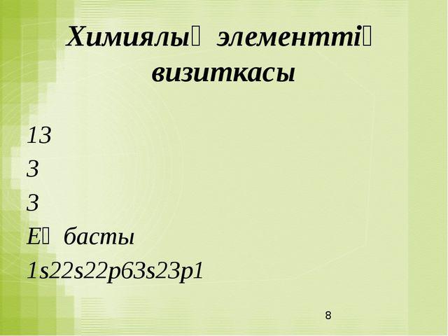 Химиялық элементтің визиткасы 13 3 3 Ең басты 1s22s22p63s23p1