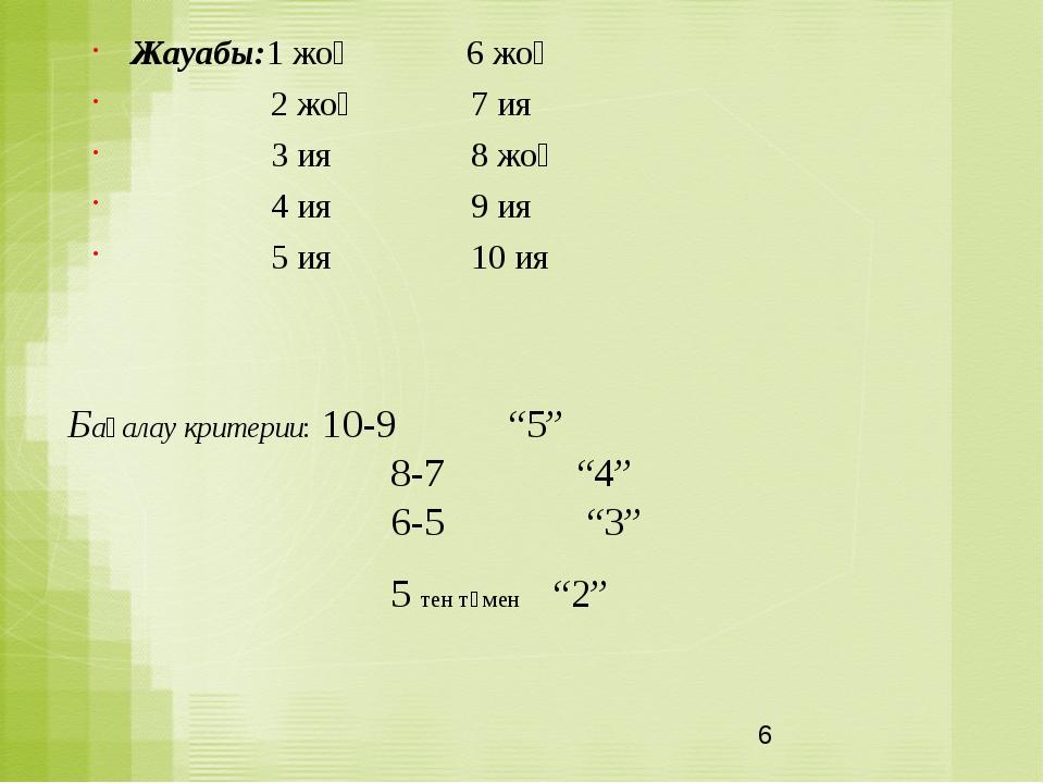 """Бағалау критерии: 10-9 """"5"""" 8-7 """"4"""" 6-5 """"3"""" 5 тен төмен """"2"""" Жауабы:1 жоқ 6 жоқ..."""