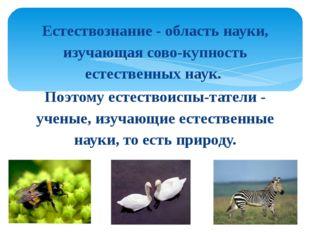 Естествознание - область науки, изучающая совокупность естественных наук. По