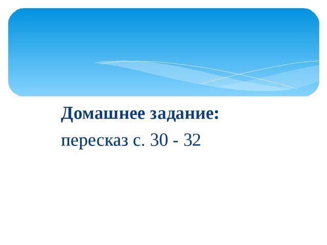 Домашнее задание: пересказ с. 30 - 32