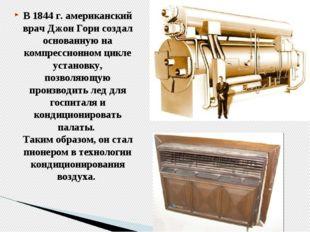 В 1844 г. американский врач Джон Гори создал основанную на компрессионном цик
