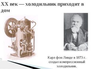 XX век — холодильник приходит в дом Карл фон Линде в 1873 г. создал компресси