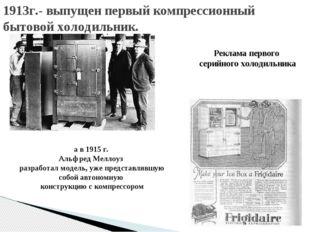 1913г.- выпущен первый компрессионный бытовой холодильник. а в 1915 г. Альфре