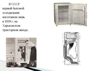 В СССР первый бытовой холодильник изготовили лишь в 1939 г. на Харьковском т