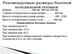 Ширина……………………. 480 мм, 580 мм, 600 мм Глубина холодильника в виде шкафа…………6