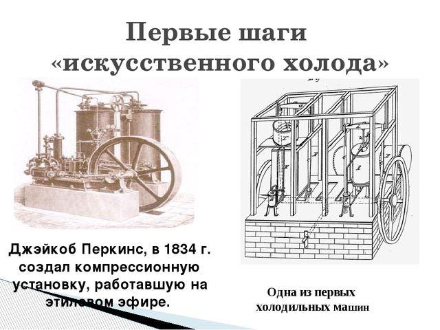 Первые шаги «искусственного холода» Одна из первых холодильных машин Джэйкоб...