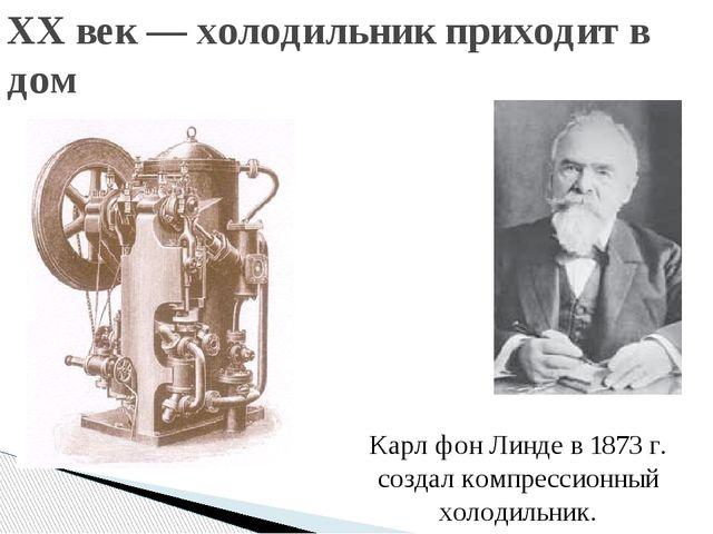 XX век — холодильник приходит в дом Карл фон Линде в 1873 г. создал компресси...