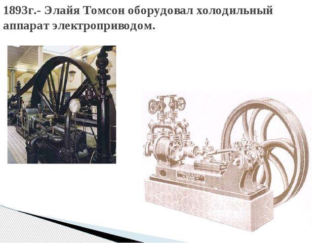 1893г.- Элайя Томсон оборудовал холодильный аппарат электроприводом.