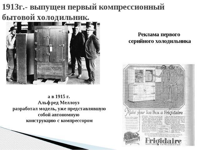1913г.- выпущен первый компрессионный бытовой холодильник. а в 1915 г. Альфре...