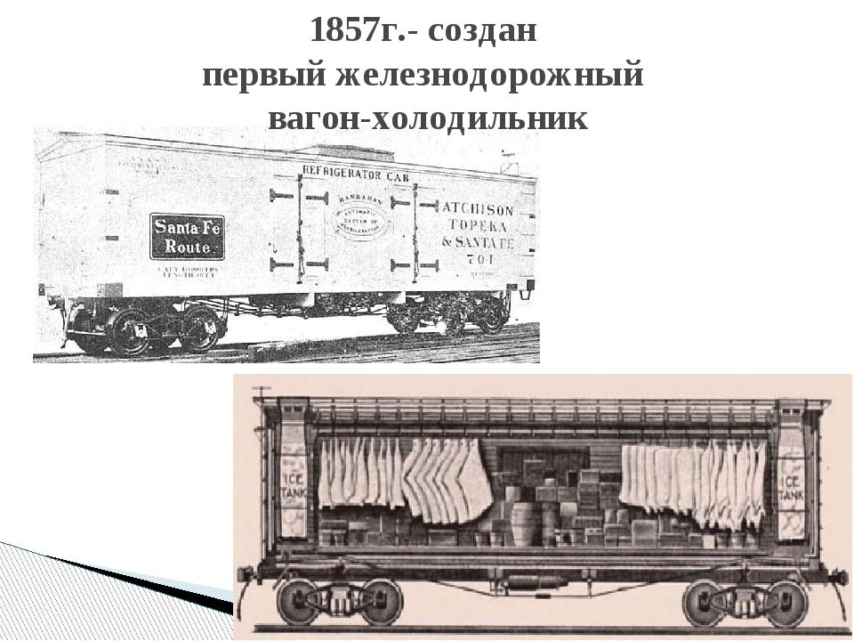 1857г.- создан первый железнодорожный вагон-холодильник