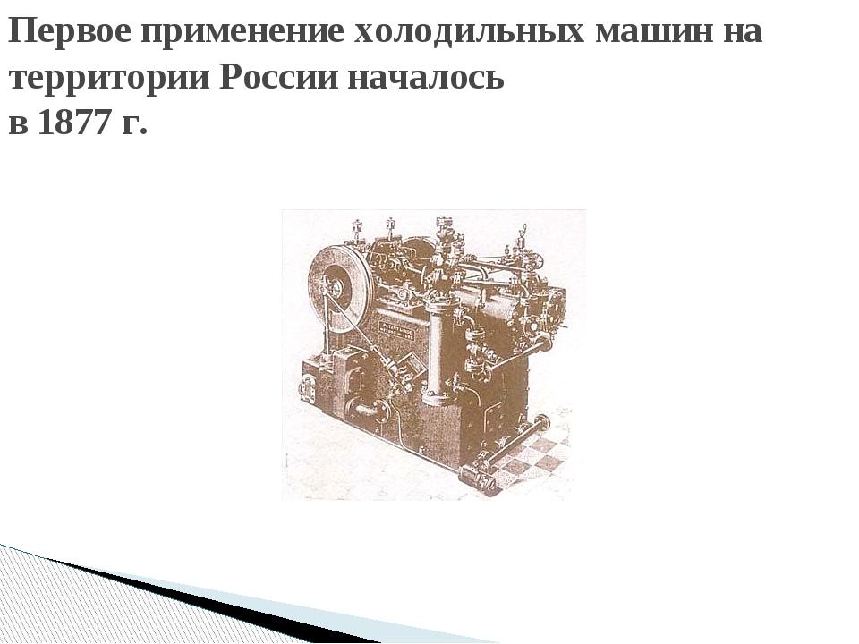 Первое применение холодильных машин на территории России началось в 1877 г.