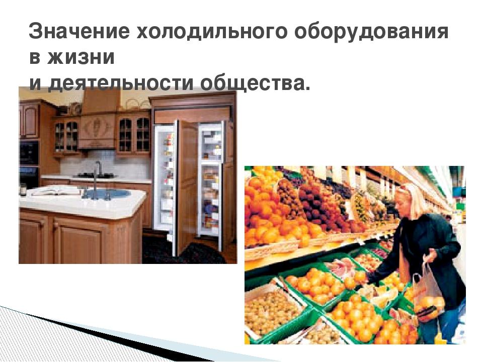 Значение холодильного оборудования в жизни и деятельности общества.