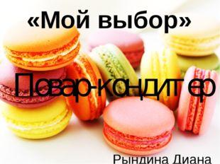 «Мой выбор» Повар-кондитер Рындина Диана 9Г класс, МБОУ «Лицей №35» Руководит