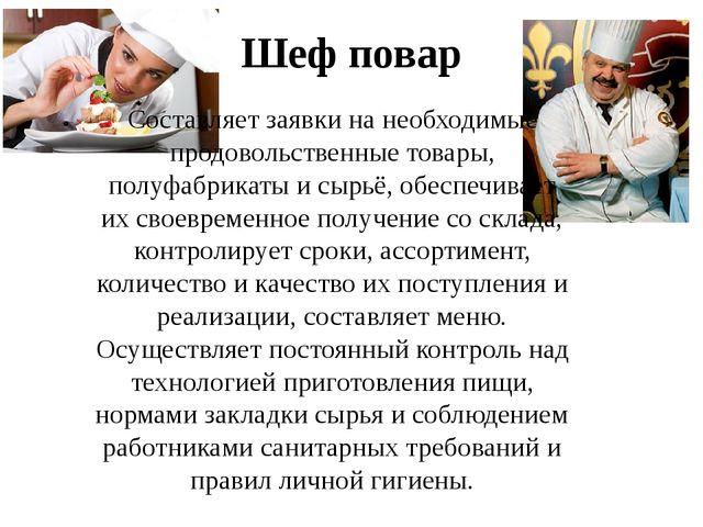 Шеф повар Составляет заявки на необходимые продовольственные товары, полуфабр...