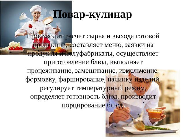 Повар-кулинар Производит расчет сырья и выхода готовой продукции, составляет...
