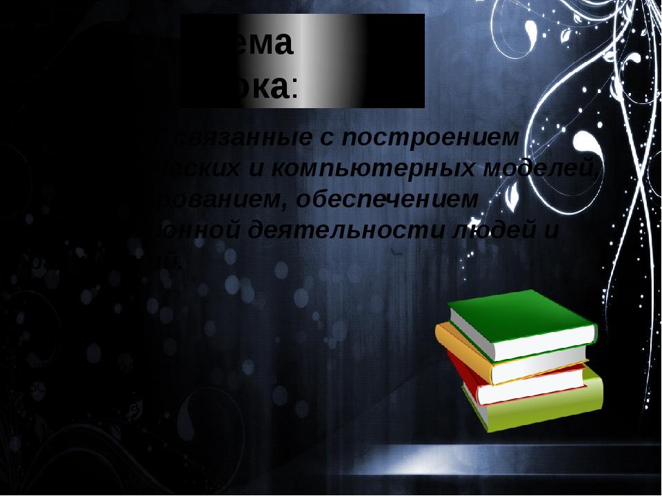 Тема урока: Профессии, связанные с построением математических и компьютерных...