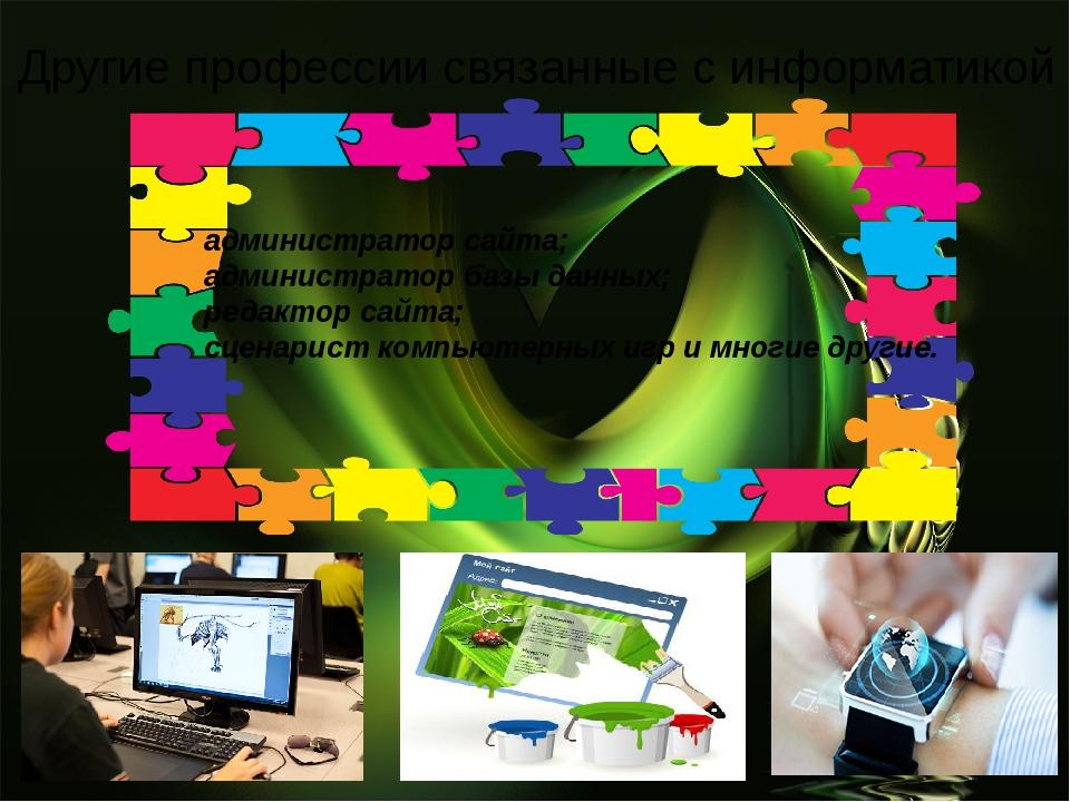 Другие профессии связанные с информатикой администратор сайта; администратор...