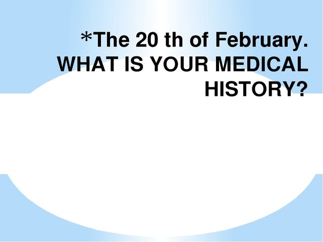 The 20 th of February. WHAT IS YOUR MEDICAL HISTORY?