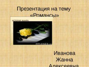 Презентация на тему «Романсы» Иванова Жанна Алексеевна учитель музыки МБОУ СО