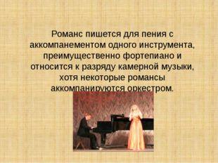 Романс пишется для пения с аккомпанементом одного инструмента, преимущественн