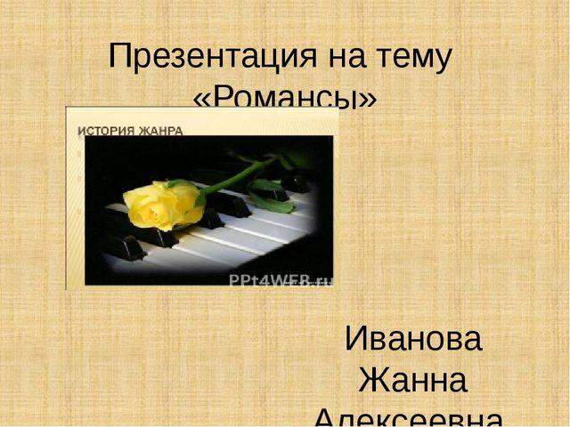 Презентация на тему «Романсы» Иванова Жанна Алексеевна учитель музыки МБОУ СО...