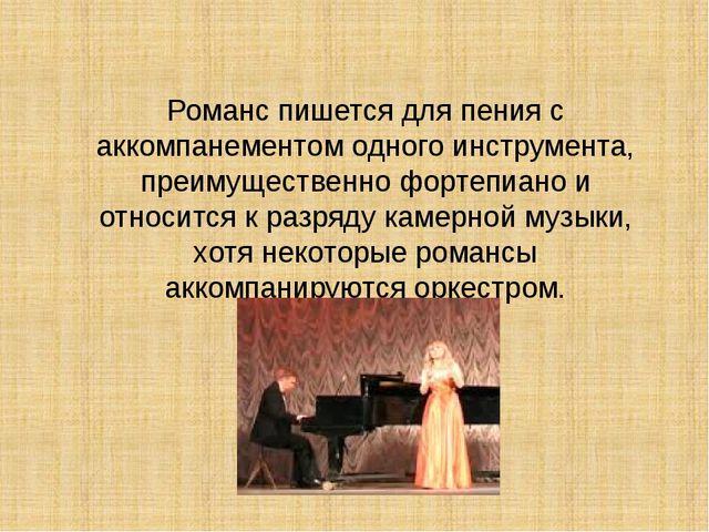 Романс пишется для пения с аккомпанементом одного инструмента, преимущественн...