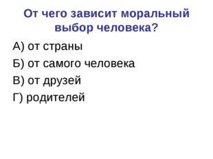 От чего зависит моральный выбор человека? А) от страны Б) от самого человека