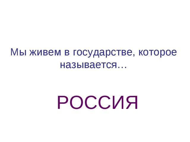 Мы живем в государстве, которое называется… РОССИЯ