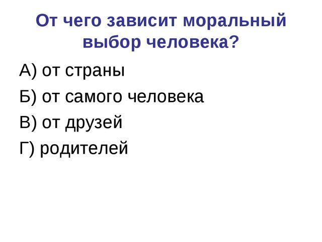 От чего зависит моральный выбор человека? А) от страны Б) от самого человека...
