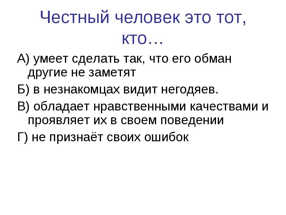 Честный человек это тот, кто… А) умеет сделать так, что его обман другие не з...