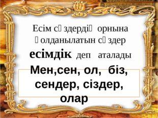 Есім сөздердің орнына қолданылатын сөздер есімдік деп аталады Мен,сен, ол, бі