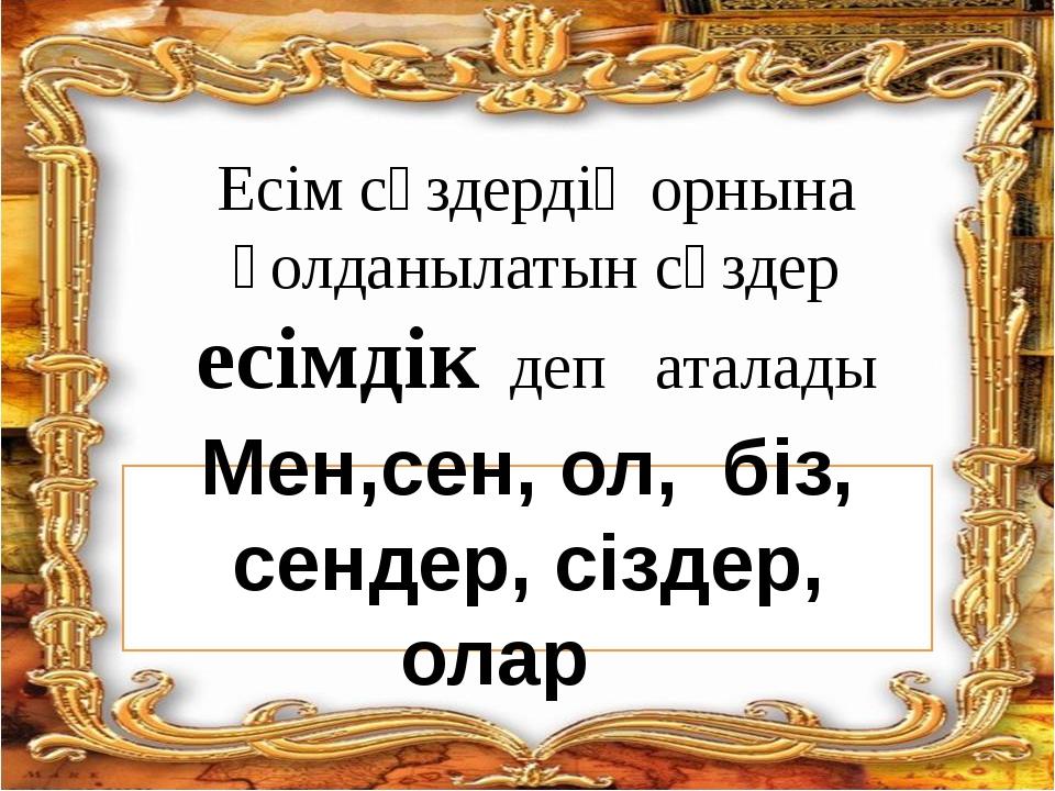 Есім сөздердің орнына қолданылатын сөздер есімдік деп аталады Мен,сен, ол, бі...