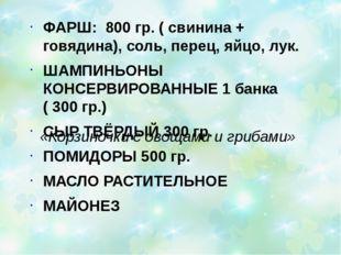 «Корзиночки с овощами и грибами» ФАРШ: 800 гр. ( свинина + говядина), соль, п