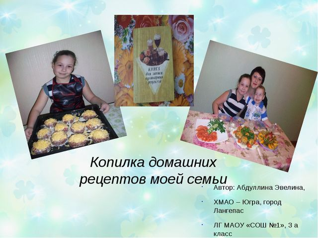 Копилка домашних рецептов моей семьи Автор: Абдуллина Эвелина, ХМАО – Югра, г...