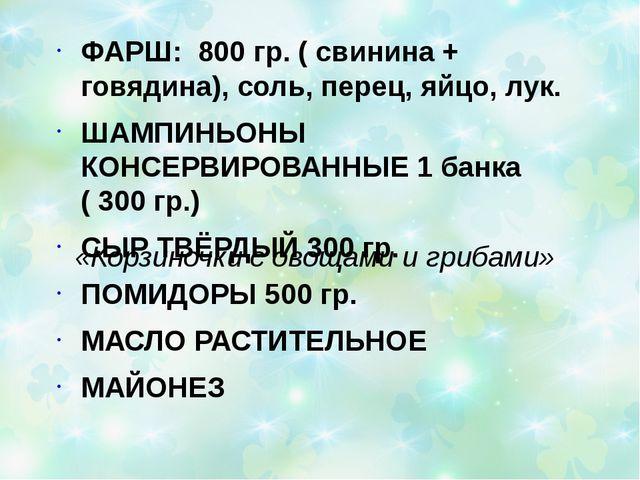 «Корзиночки с овощами и грибами» ФАРШ: 800 гр. ( свинина + говядина), соль, п...