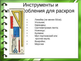 Инструменты и приспособления для раскроя •Линейка (не менее 50см); •Угольни