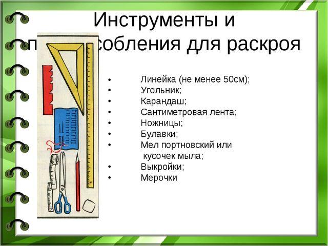 Инструменты и приспособления для раскроя •Линейка (не менее 50см); •Угольни...