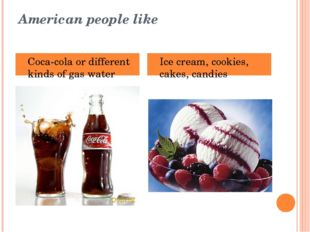 American people like Coca-cola or different kinds of gas water Ice cream, coo
