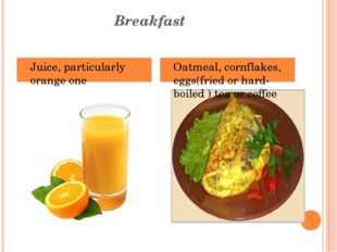 Breakfast Juice, particularly orange one Oatmeal, cornflakes, eggs(fried or