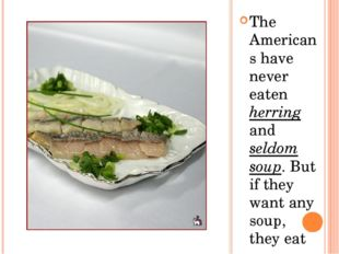 The Americans have never eaten herring and seldom soup. But if they want any