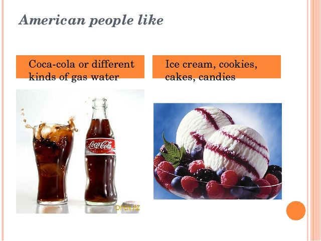 American people like Coca-cola or different kinds of gas water Ice cream, coo...